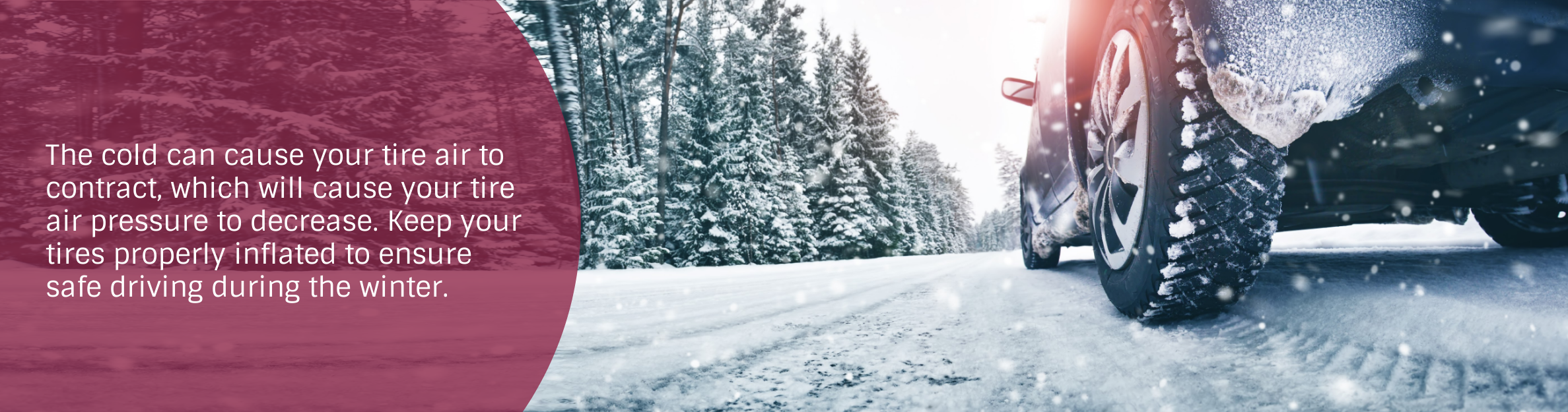 Photo: Car on a snowy road Text: The cold can cause your tire air to contract, which will cause your tire air pressure to decrease. Keep your tires properly inflated to ensure safe driving during the winter.