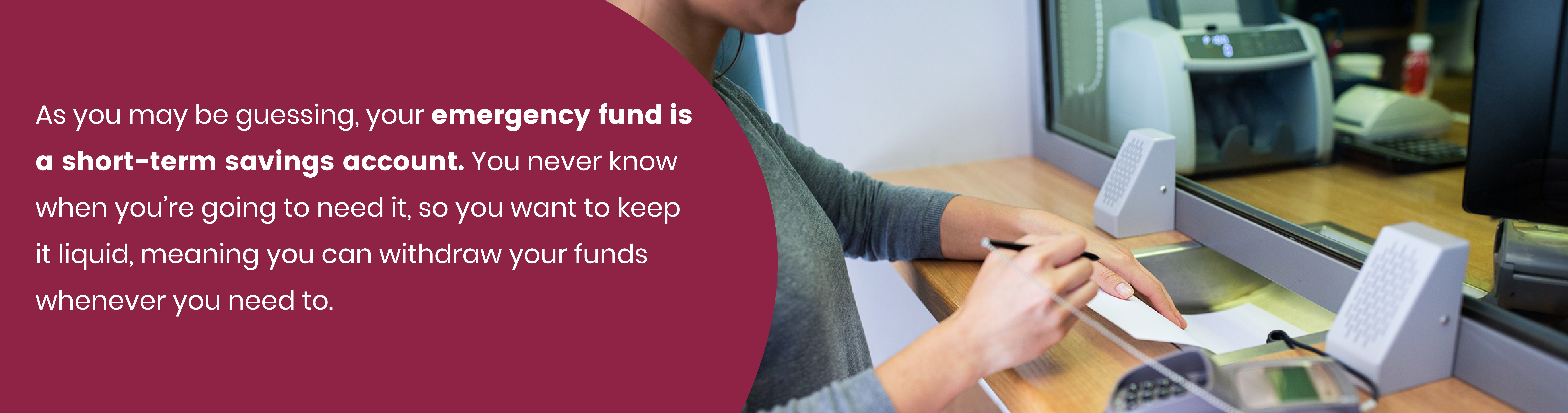 As you may be guessing, your emergency fund is a short-term savings account. You never know when you're going to need it, so you want to keep it liquid, meaning you can withdraw your funds whenever you need to.