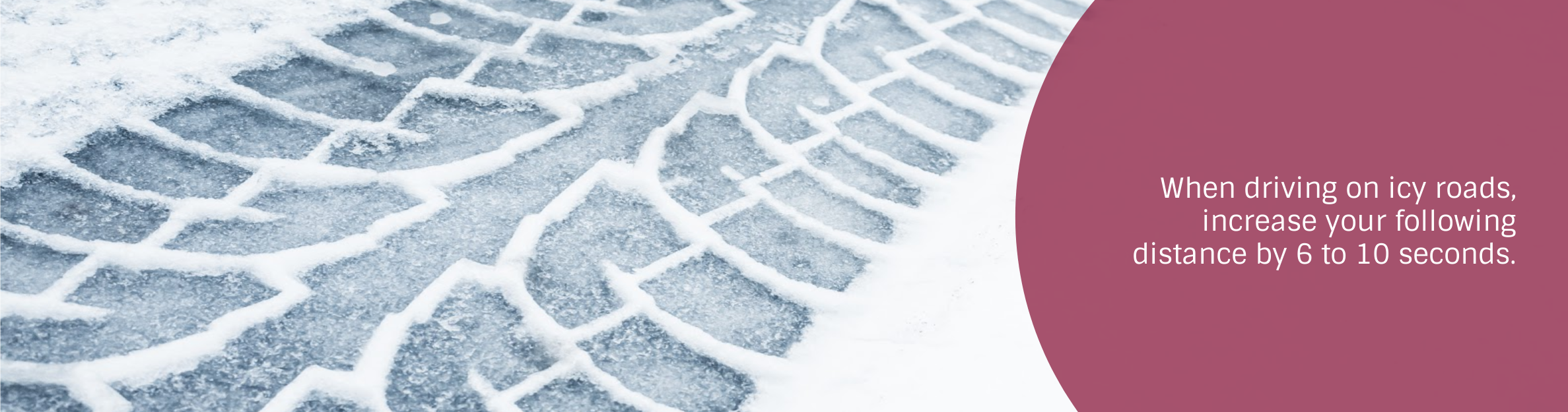Photo: Snowy tire track Text: When driving on icy roads, increase your following  distance by 6 to 10 seconds.