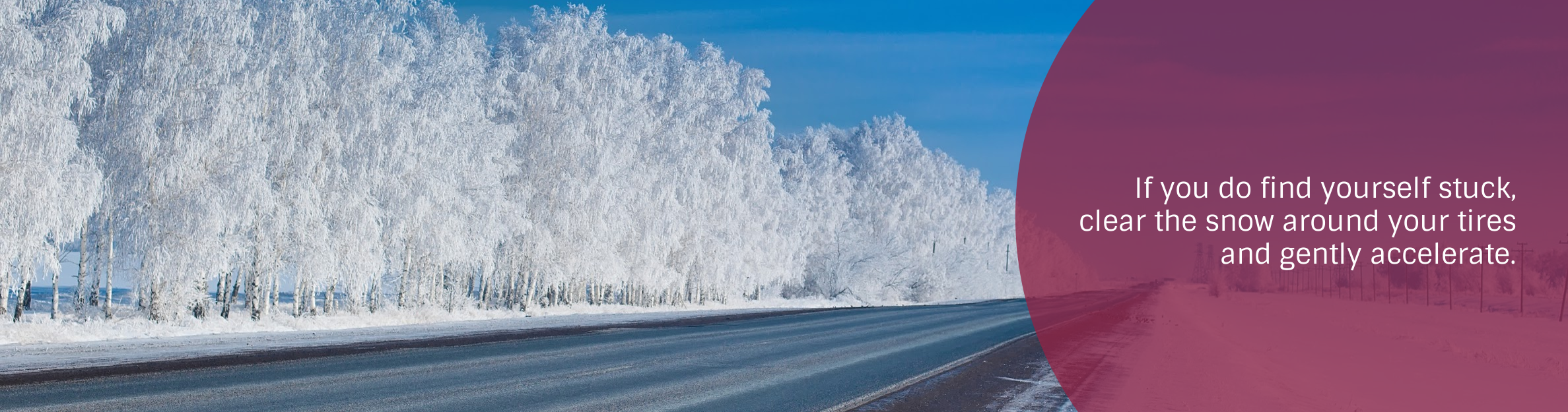 Photo: Winter Road Text: If you do find yourself stuck, clear the snow around your tires and gently accelerate.
