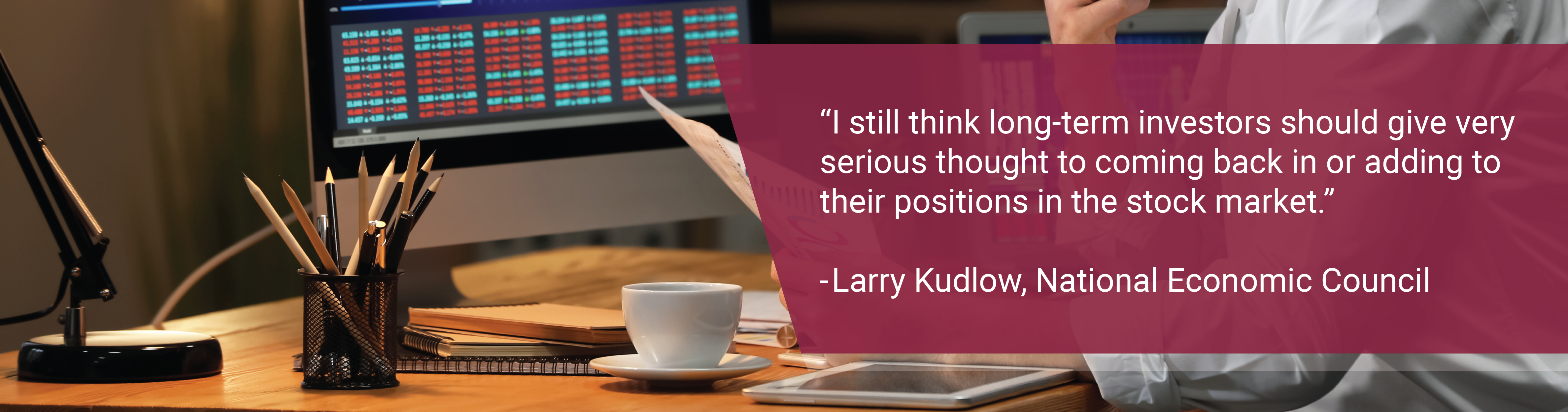 "Picture of a desk. Text: ""I still think long-term investors should give very serious thought to coming back in or adding to their positions in the stock market."" - Larry Kudlow, National Economic Council"